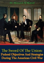 The Sword Of The Union: Federal Objectives And Strategies During The American Civil War [Illustrated Edition] ebook by Dr. Howard M. Hensel