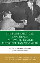 The Irish-American Experience in New Jersey and Metropolitan New York - Cultural Identity, Hybridity, and Commemoration ebook by Maura Grace Harrington, Linda Dowling Almeida, Ray O'Hanlon,...