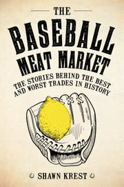 The Baseball Meat Market - The Stories Behind the Best and Worst Trades in History ebook by Shawn Krest