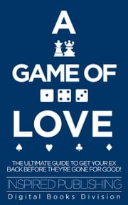 A game of love - The ultimate guide to get your ex back before they're gone for good! ebook by Inspired Publishing