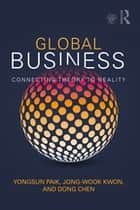 Global Business - Connecting Theory to Reality ebook by Yongsun Paik, Jong-Wook Kwon, Dong Chen