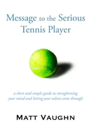 Message to the Serious Tennis Player - A Guide to Strengthening Your Mind and Letting Your Talent Come Through ebook by Matt Vaughn