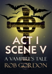 Act I Scene V - A Vampire's Tale ebook by Rob Gordon
