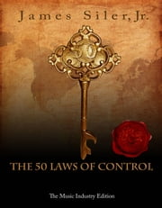 The 50 Laws of Control: The Music Industry Edition ebook by James Siler Jr
