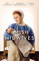 Amish Midwives - Three Stories ebook by Amy Clipston, Shelley Shepard Gray, Kelly Long