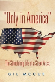 """Only in America"" - The Stimulating Life of a Street Artist ebook by Gil McCue"