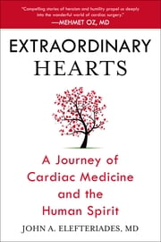 Extraordinary Hearts - A Journey of Cardiac Medicine and the Human Spirit ebook by John A. Elefteriades, MD