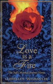 Love Is a Fire: The Sufi's Mystical Journey Home ebook by Vaughan-Lee, Llewellyn