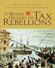 A World History of Tax Rebellions - An Encyclopedia of Tax Rebels, Revolts, and Riots from Antiquity to the Present ebook by David F. Burg