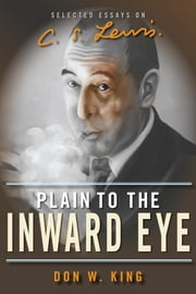 Plain to the Inward Eye - Selected Essays on C.S. Lewis ebook by Don W. King