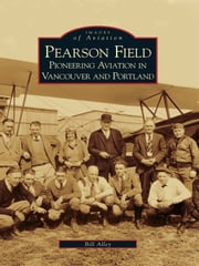 Pearson Field - Pioneering Aviation in Vancouver and Portland ebook by Bill Alley