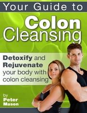 Your Guide to Colon Cleansing - Detoxify and Rejuvenate Your Body With Colon Cleansing ebook by Peter Mason