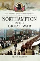Northampton in the Great War ebook by Kevin Turton