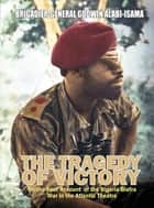 The Tragedy of Victory - On-the-spot Account of the Nigeria-Biafra War in the Atlantic Theatre ebook by Godwin Alabi-Isama