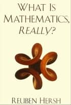 What Is Mathematics, Really? ebook by Reuben Hersh