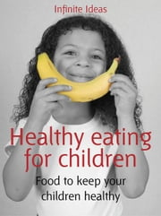 Healthy eating for children - Food to keep your children healthy ebook by Infinite Ideas,Mandy Francis