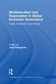 Multilateralism and Regionalism in Global Economic Governance - Trade, Investment and Finance ebook by Junji Nakagawa