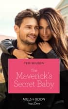 The Maverick's Secret Baby (Mills & Boon True Love) (Montana Mavericks: Six Brides for Six Brother, Book 4) ebook by Teri Wilson