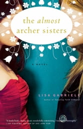 The Almost Archer Sisters - A Novel ebook by Lisa Gabriele