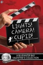 Lights, Camera, Cupid! - A Bluewater Bay Valentine's Day Anthology ebook by SE Jakes, Amy Lane, Z.A. Maxfield