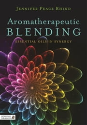 Aromatherapeutic Blending: Essential Oils in Synergy ebook by Peace Rhind, Jennifer