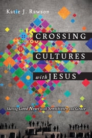 Crossing Cultures with Jesus - Sharing Good News with Sensitivity and Grace ebook by Katie J. Rawson