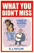 What You Didn't Miss - A Book of Literary Parodies as Featured in Private Eye ebook by D.J. Taylor