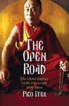 The Open Road - The Global Journey of the Fourteenth Dalai Lama ebook by Pico Iyer