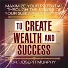 Maximize Your Potential Through the Power of Your Subconscious Mind to Create Wealth and Success audiobook by Joseph Murphy
