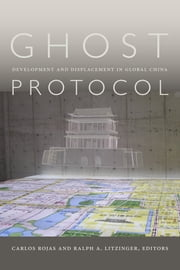 Ghost Protocol - Development and Displacement in Global China ebook by Carlos Rojas,Ralph A. Litzinger