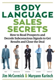 Body Language Sales Secrets - How to Read Prospects and Decode Subconscious Signals to Get Results and Close the Deal ebook by Jim McCormick, Maryann Karinch