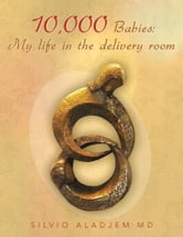 10,000 Babies: My life in the delivery room ebook by SILVIO ALADJEM MD