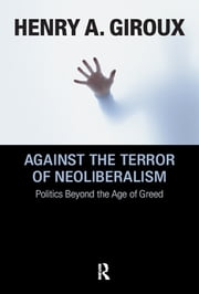 Against the Terror of Neoliberalism - Politics Beyond the Age of Greed ebook by Henry A. Giroux