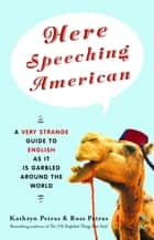 Here Speeching American - A Very Strange Guide to English as It Is Garbled Around the World ebook by Kathryn Petras, Ross Petras