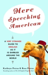 Here Speeching American - A Very Strange Guide to English as It Is Garbled Around the World ebook by Kathryn Petras,Ross Petras