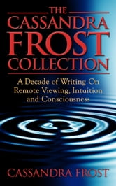 The Cassandra Frost Collection, A decade of writing on remote viewing, intuition and consciousness ebook by Cassandra Frost
