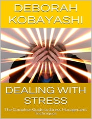 Dealing With Stress: The Complete Guide to Stress Management Techniques ebook by Deborah Kobayashi
