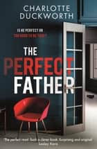 The Perfect Father - the most gripping and twisty thriller you'll read in 2021 ebook by Charlotte Duckworth