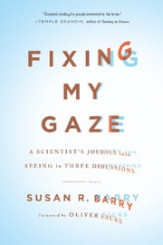 Fixing My Gaze - A Scientist's Journey Into Seeing in Three Dimensions ebook by Susan R. Barry,Oliver Sacks
