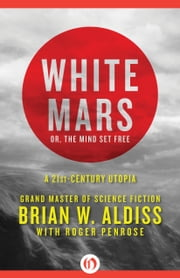 White Mars; or, The Mind Set Free - A 21st-Century Utopia ebook by Brian W. Aldiss,Roger Penrose
