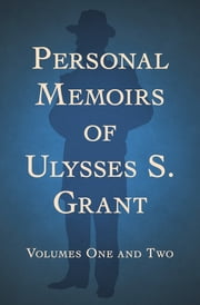 Personal Memoirs of Ulysses S. Grant - Volumes One and Two ebook by Ulysses S. Grant