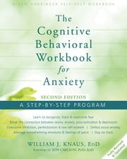 The Cognitive Behavioral Workbook for Anxiety - A Step-By-Step Program ebook by Dr. William J Knaus, EdD,Jon Carlson, PsyD, EdD, ABPP