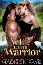 Wed To The Warrior ebook by Madison Faye