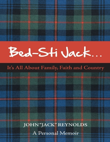 "Bed-Sti Jack…..It's All About Family, Faith and Country"": A Personal Memoir ebook by John ""Jack"" Reynolds"