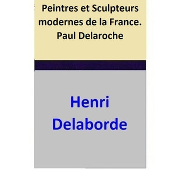 Peintres et Sculpteurs modernes de la France. — Paul Delaroche ebook by Henri Delaborde