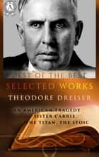 Selected works of Theodore Dreiser - An American Tragedy, Sister Carrie, the Titan, the Stoic ebook by Theodore Dreiser