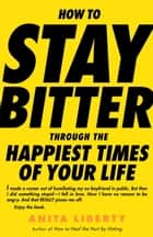 How to Stay Bitter Through the Happiest Times of Your Life ebook by Anita Liberty