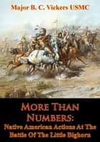More Than Numbers: Native American Actions At The Battle Of The Little Bighorn ebook by Major B. C. Vickers USMC