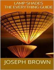Lamp Shades: The Everything Guide ebook by Joseph Brown