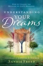 Understanding Your Dreams - How to Unlock the Meaning of God's Messages ebook by Sandie Freed, Chuck Pierce